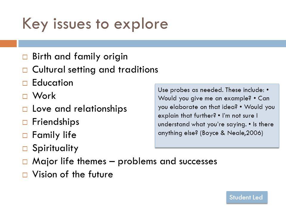 Key issues to explore  Birth and family origin  Cultural setting and traditions  Education  Work  Love and relationships  Friendships  Family life  Spirituality  Major life themes – problems and successes  Vision of the future Use probes as needed.