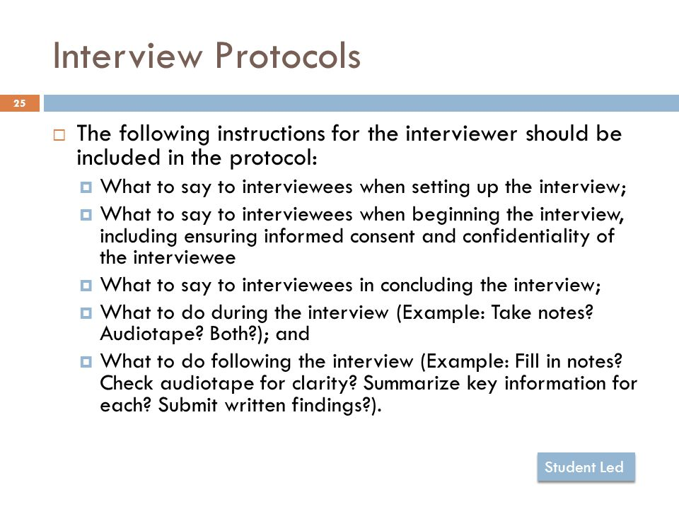 Interview Protocols 25  The following instructions for the interviewer should be included in the protocol:  What to say to interviewees when setting up the interview;  What to say to interviewees when beginning the interview, including ensuring informed consent and confidentiality of the interviewee  What to say to interviewees in concluding the interview;  What to do during the interview (Example: Take notes.