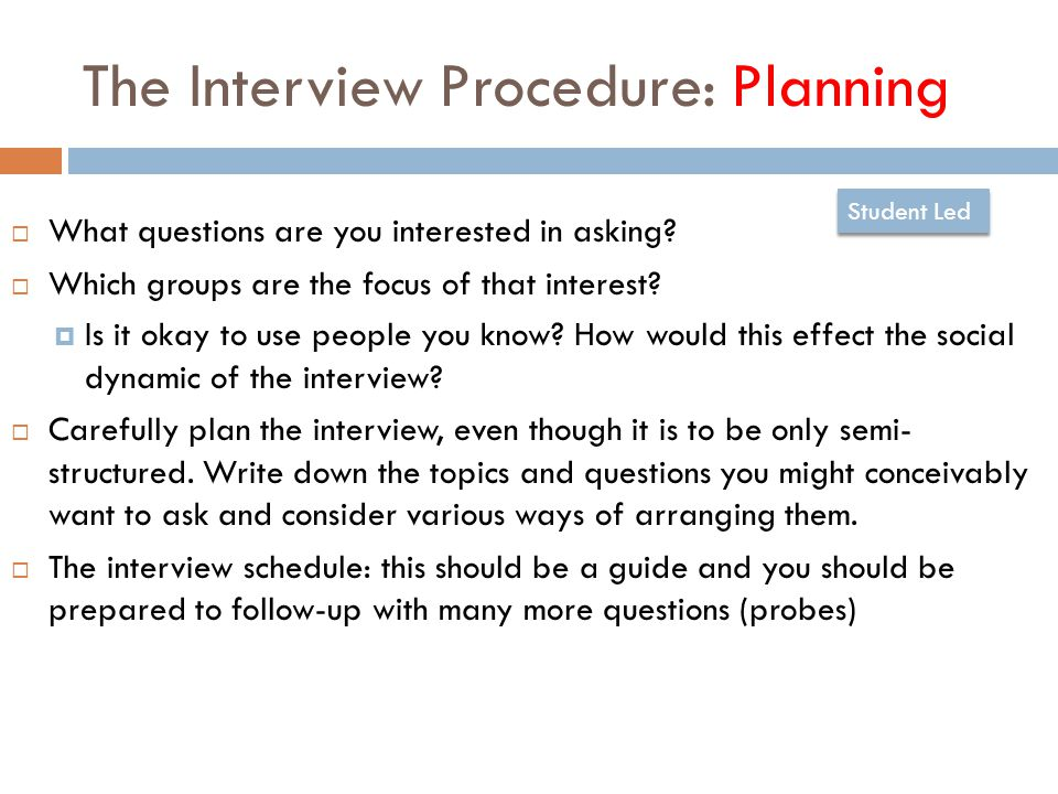 The Interview Procedure: Planning  What questions are you interested in asking.