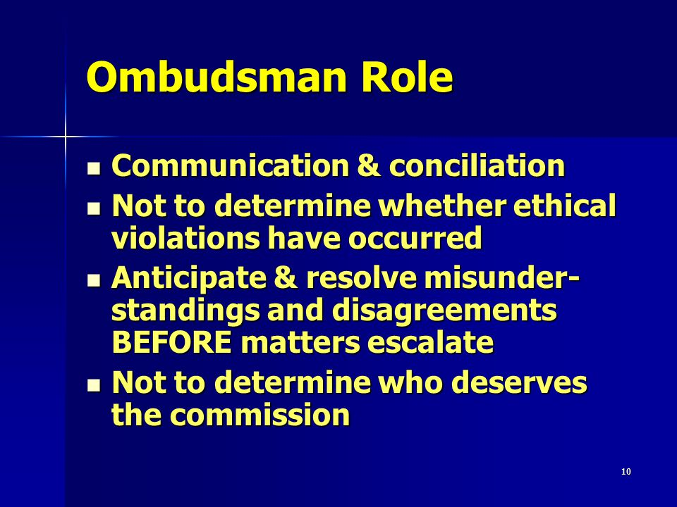 10 Ombudsman Role Communication & conciliation Communication & conciliation Not to determine whether ethical violations have occurred Not to determine whether ethical violations have occurred Anticipate & resolve misunder- standings and disagreements BEFORE matters escalate Anticipate & resolve misunder- standings and disagreements BEFORE matters escalate Not to determine who deserves the commission Not to determine who deserves the commission