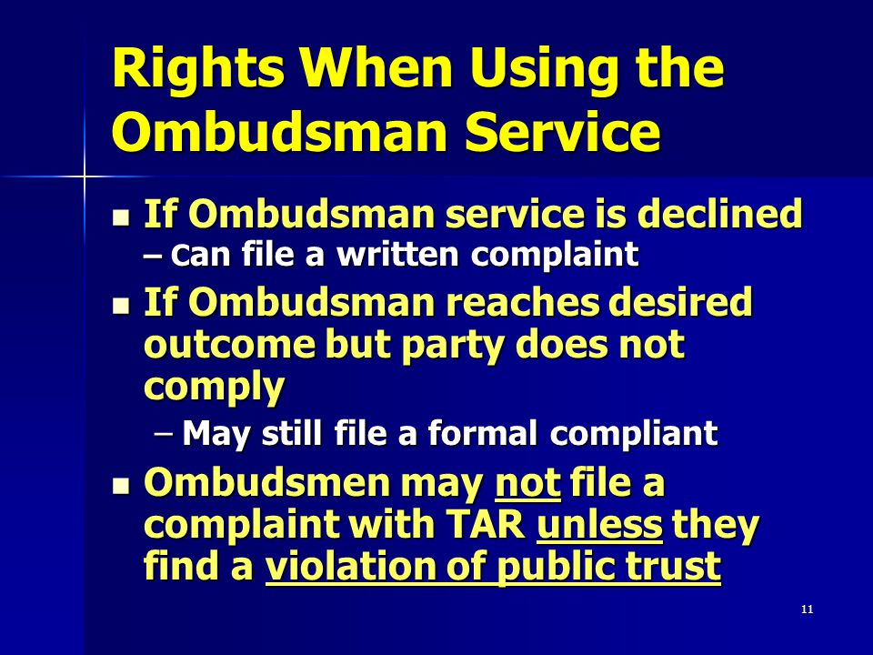 11 Rights When Using the Ombudsman Service If Ombudsman service is declined – C an file a written complaint If Ombudsman service is declined – C an file a written complaint If Ombudsman reaches desired outcome but party does not comply If Ombudsman reaches desired outcome but party does not comply –May still file a formal compliant Ombudsmen may not file a complaint with TAR unless they find a violation of public trust Ombudsmen may not file a complaint with TAR unless they find a violation of public trust