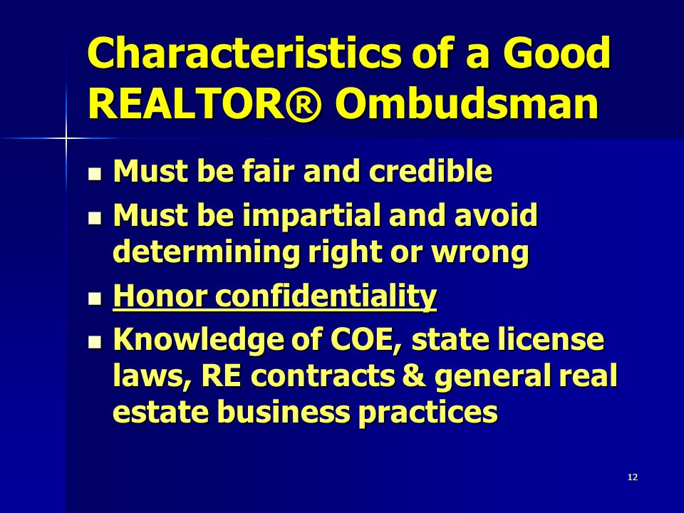 12 Characteristics of a Good REALTOR® Ombudsman Must be fair and credible Must be fair and credible Must be impartial and avoid determining right or wrong Must be impartial and avoid determining right or wrong Honor confidentiality Honor confidentiality Knowledge of COE, state license laws, RE contracts & general real estate business practices Knowledge of COE, state license laws, RE contracts & general real estate business practices