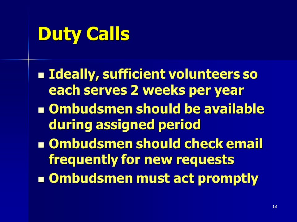 13 Duty Calls Ideally, sufficient volunteers so each serves 2 weeks per year Ideally, sufficient volunteers so each serves 2 weeks per year Ombudsmen should be available during assigned period Ombudsmen should be available during assigned period Ombudsmen should check email frequently for new requests Ombudsmen should check email frequently for new requests Ombudsmen must act promptly Ombudsmen must act promptly