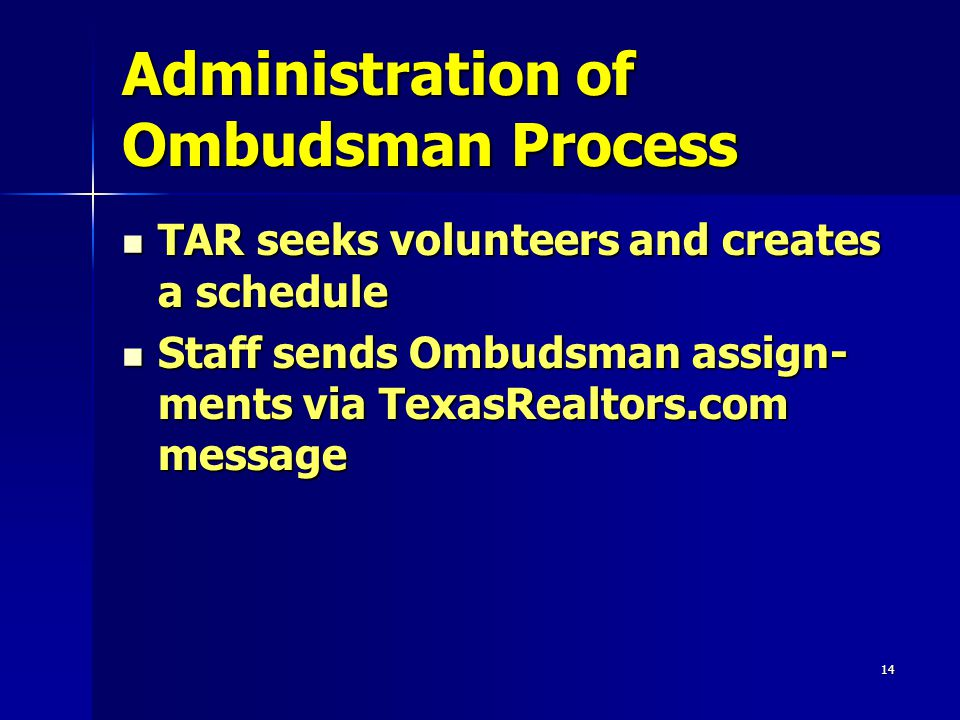 14 Administration of Ombudsman Process TAR seeks volunteers and creates a schedule TAR seeks volunteers and creates a schedule Staff sends Ombudsman assign- ments via TexasRealtors.com message Staff sends Ombudsman assign- ments via TexasRealtors.com message