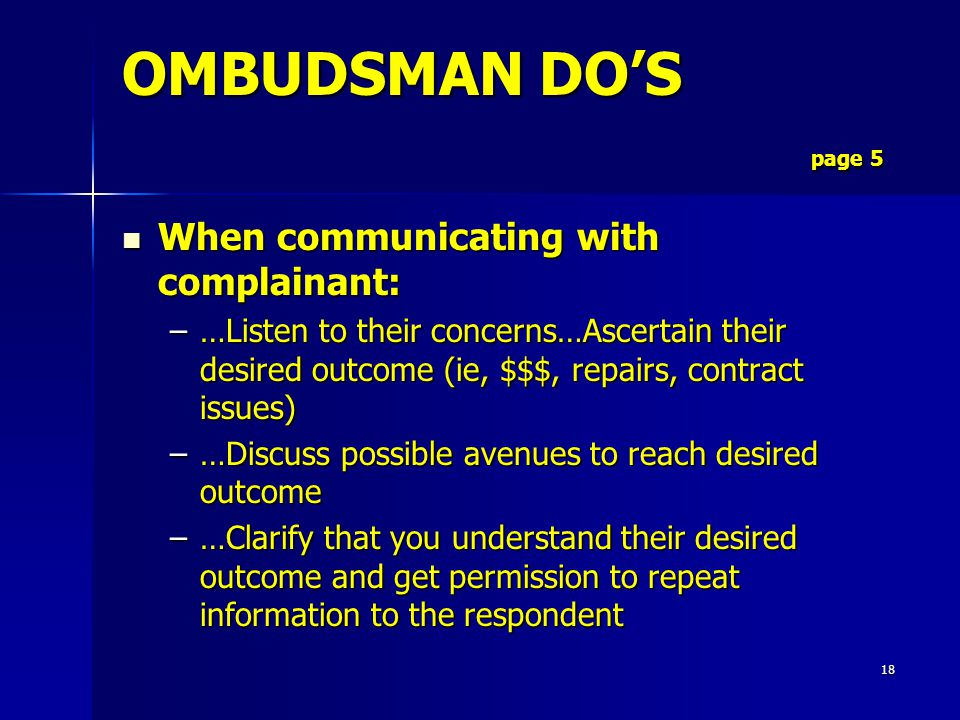 18 OMBUDSMAN DO'S page 5 When communicating with complainant: When communicating with complainant: –…Listen to their concerns…Ascertain their desired outcome (ie, $$$, repairs, contract issues) –…Discuss possible avenues to reach desired outcome –…Clarify that you understand their desired outcome and get permission to repeat information to the respondent