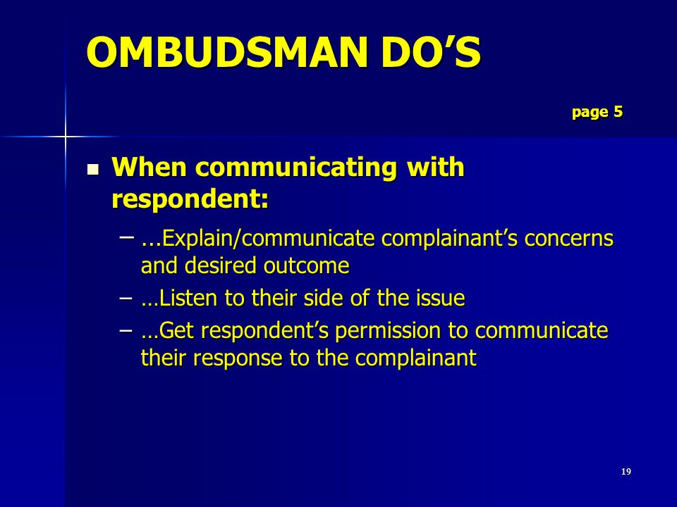 19 When communicating with respondent: When communicating with respondent: –… Explain/communicate complainant's concerns and desired outcome –…Listen to their side of the issue –…Get respondent's permission to communicate their response to the complainant OMBUDSMAN DO'S page 5