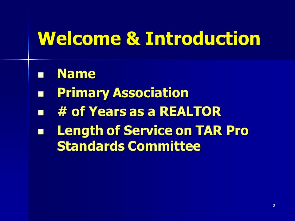2 Welcome & Introduction Name Name Primary Association Primary Association # of Years as a REALTOR # of Years as a REALTOR Length of Service on TAR Pro Standards Committee Length of Service on TAR Pro Standards Committee