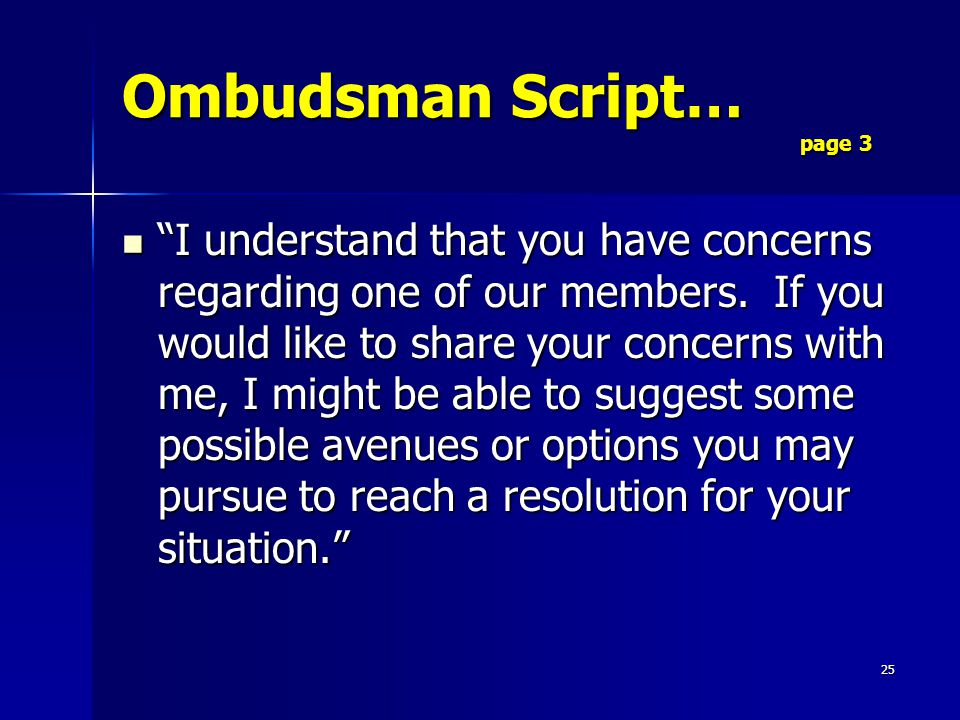 25 Ombudsman Script… page 3 I understand that you have concerns regarding one of our members.
