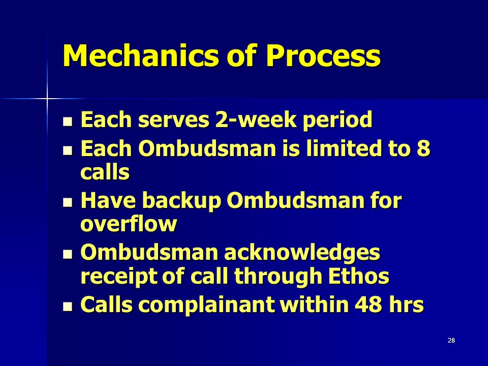 28 Mechanics of Process Each serves 2-week period Each serves 2-week period Each Ombudsman is limited to 8 calls Each Ombudsman is limited to 8 calls Have backup Ombudsman for overflow Have backup Ombudsman for overflow Ombudsman acknowledges receipt of call through Ethos Ombudsman acknowledges receipt of call through Ethos Calls complainant within 48 hrs Calls complainant within 48 hrs