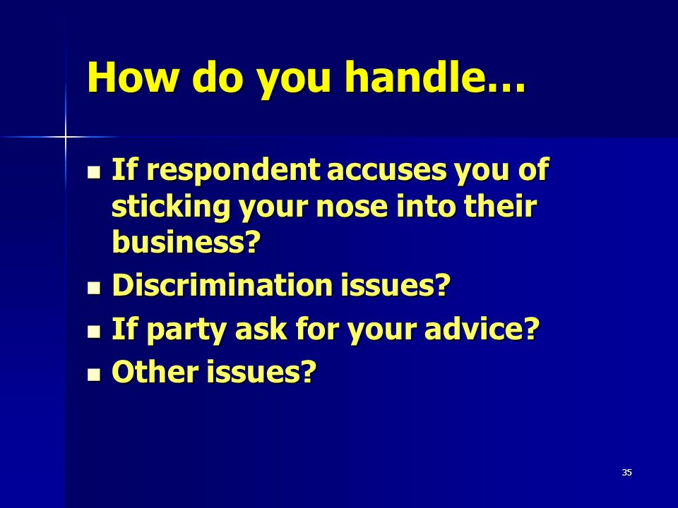 35 How do you handle… If respondent accuses you of sticking your nose into their business.