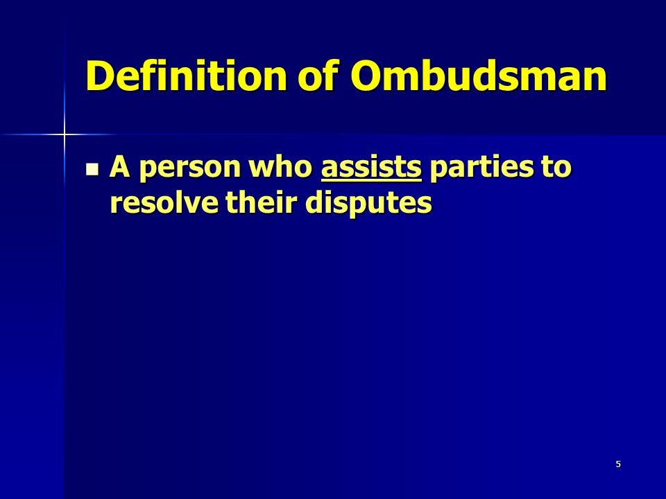 5 Definition of Ombudsman A person who assists parties to resolve their disputes A person who assists parties to resolve their disputes