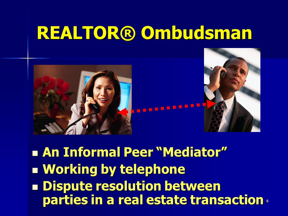 6 REALTOR® Ombudsman An Informal Peer Mediator An Informal Peer Mediator Working by telephone Working by telephone Dispute resolution between parties in a real estate transaction Dispute resolution between parties in a real estate transaction