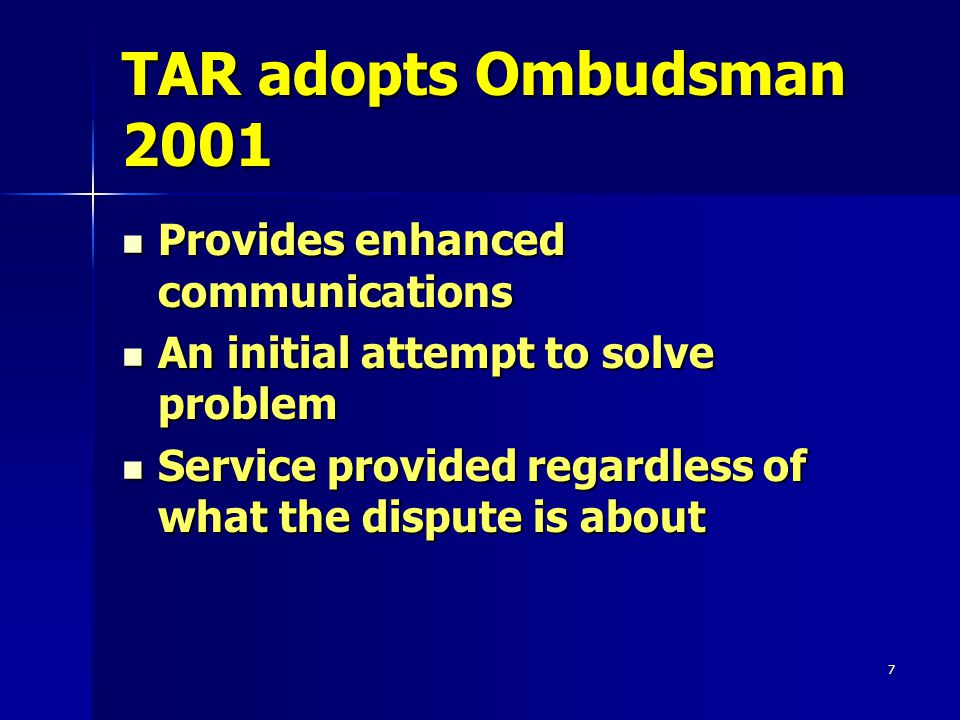 7 TAR adopts Ombudsman 2001 Provides enhanced communications Provides enhanced communications An initial attempt to solve problem An initial attempt to solve problem Service provided regardless of what the dispute is about Service provided regardless of what the dispute is about