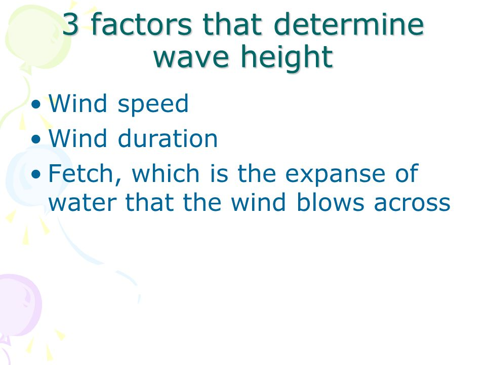 3 factors that determine wave height Wind speed Wind duration Fetch, which is the expanse of water that the wind blows across