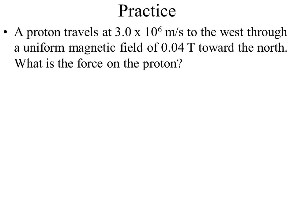 Practice A proton travels at 3.0 x 10 6 m/s to the west through a uniform magnetic field of 0.04 T toward the north. What is the force on the proton?