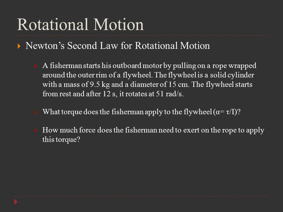 Rotational Motion  Newton's Second Law for Rotational Motion  A fisherman starts his outboard motor by pulling on a rope wrapped around the outer ri
