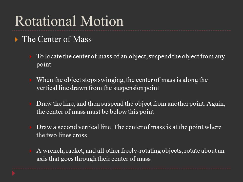 Rotational Motion  The Center of Mass  To locate the center of mass of an object, suspend the object from any point  When the object stops swinging