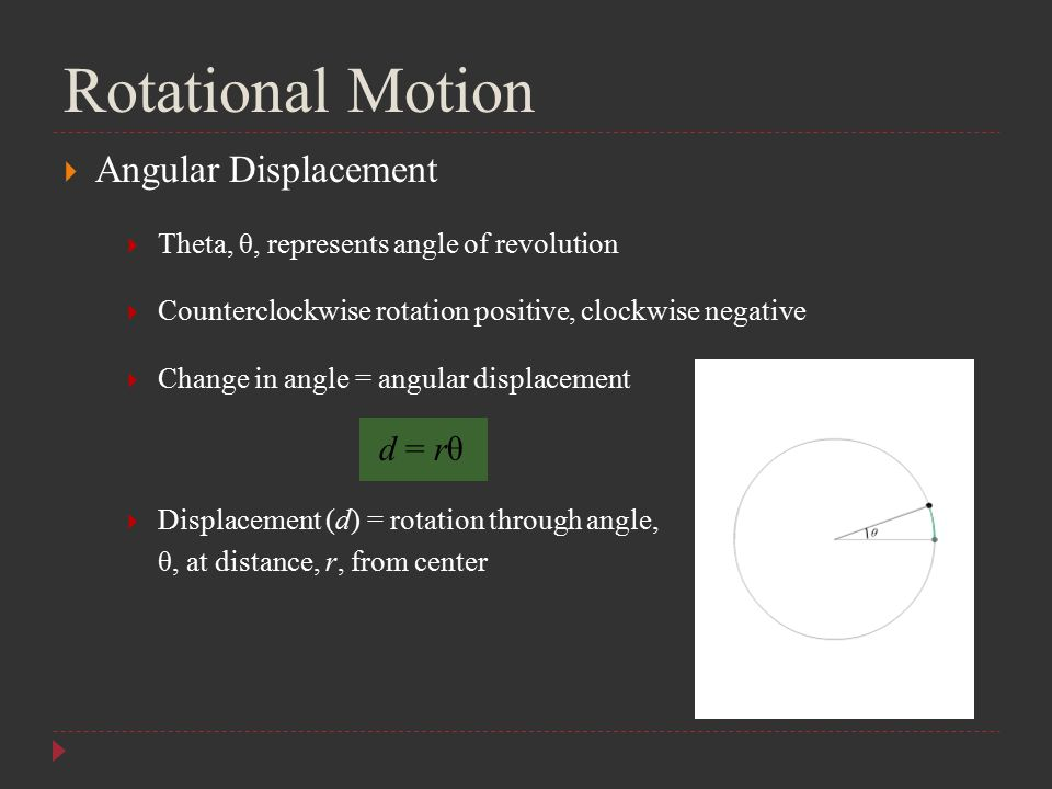  Angular Displacement  Theta, θ, represents angle of revolution  Counterclockwise rotation positive, clockwise negative  Change in angle = angular