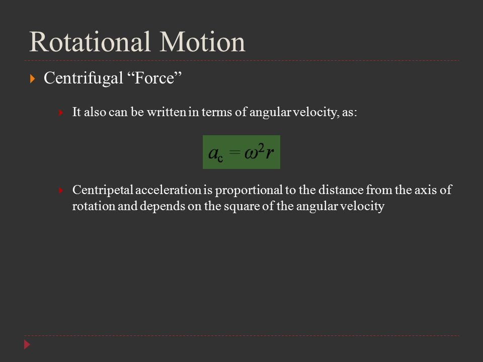"Rotational Motion  Centrifugal ""Force""  It also can be written in terms of angular velocity, as:  Centripetal acceleration is proportional to the d"