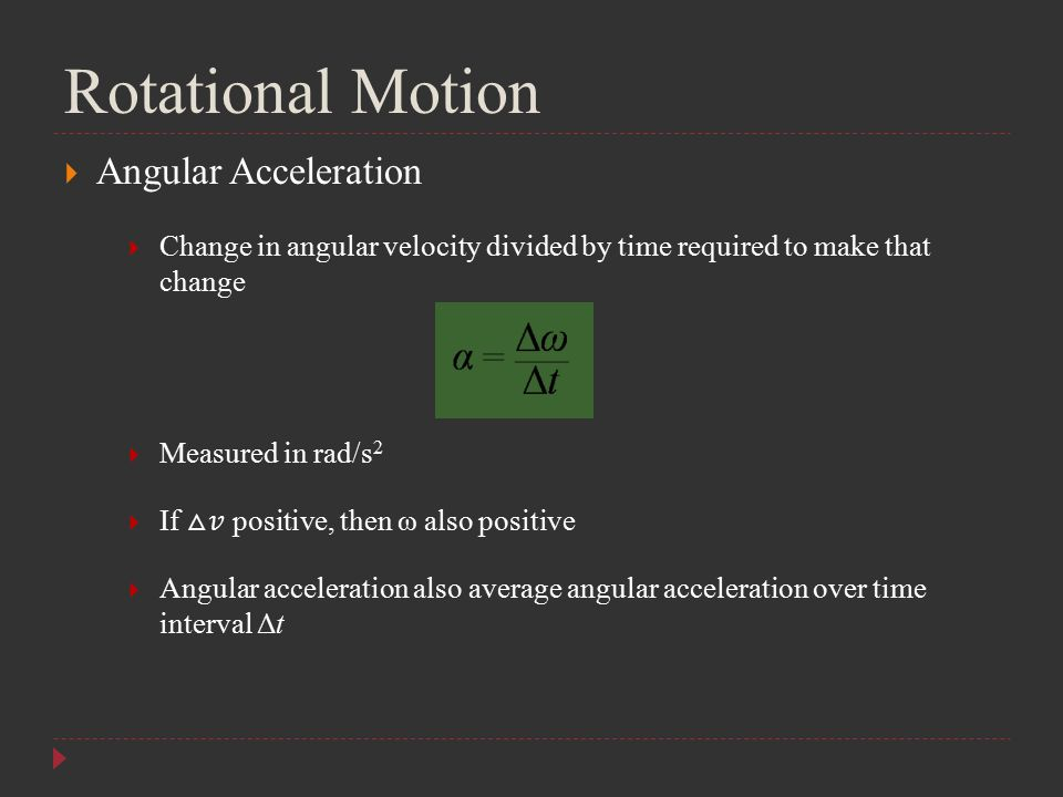 Rotational Motion  Angular Acceleration  Change in angular velocity divided by time required to make that change  Measured in rad/s 2  If △ positi