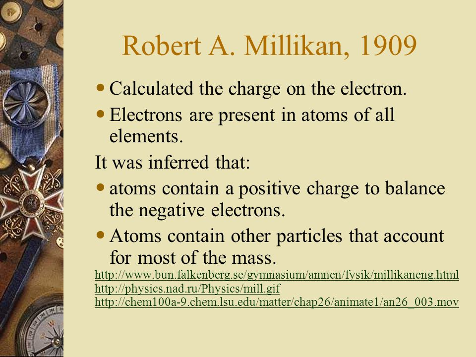 Millikan Oil Drop Experiment Robert Millikan (University of Chicago) determined the charge on the electron in 1909. ANIMATION: http://physics-animatio