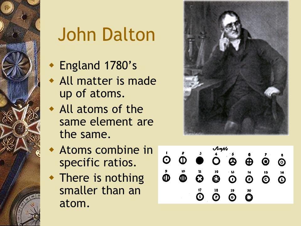 John Dalton  England 1780's  All matter is made up of atoms.