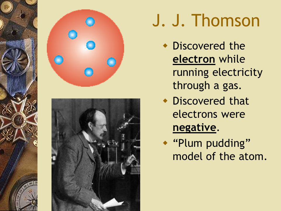 J.J. Thomson  Discovered the electron while running electricity through a gas.