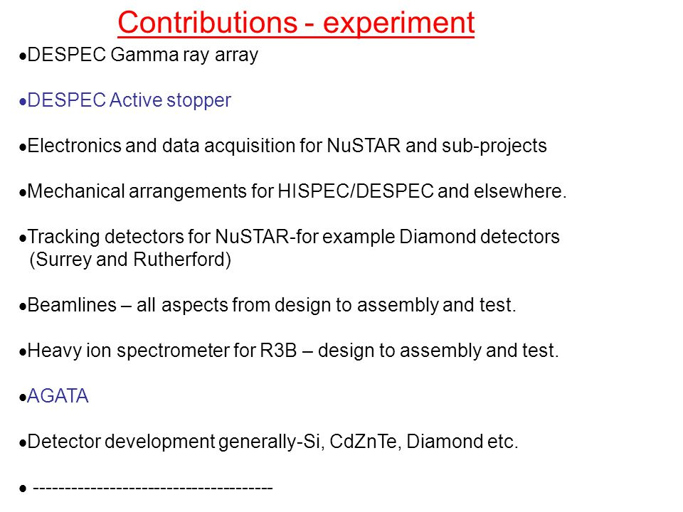 Contributions - experiment  DESPEC Gamma ray array  DESPEC Active stopper  Electronics and data acquisition for NuSTAR and sub-projects  Mechanical arrangements for HISPEC/DESPEC and elsewhere.