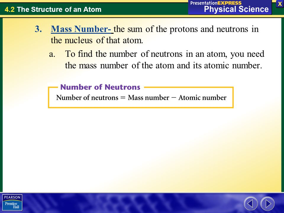 4.2 The Structure of an Atom 3.Mass Number- the sum of the protons and neutrons in the nucleus of that atom.