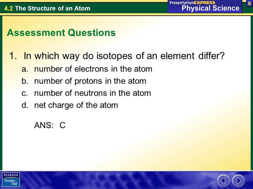 4.2 The Structure of an Atom Assessment Questions 1.In which way do isotopes of an element differ.