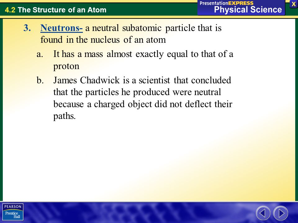 4.2 The Structure of an Atom 3.Neutrons- a neutral subatomic particle that is found in the nucleus of an atom a.It has a mass almost exactly equal to that of a proton b.James Chadwick is a scientist that concluded that the particles he produced were neutral because a charged object did not deflect their paths.