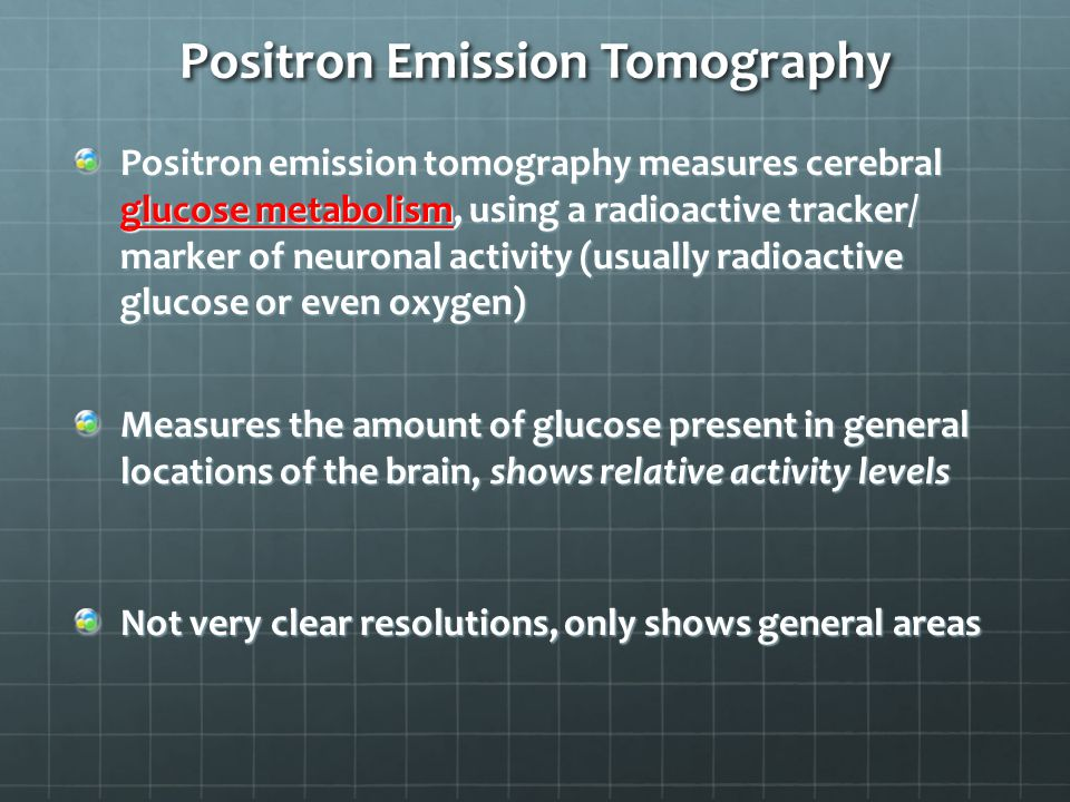Positron Emission Tomography Positron emission tomography measures cerebral glucose metabolism, using a radioactive tracker/ marker of neuronal activity (usually radioactive glucose or even oxygen) Measures the amount of glucose present in general locations of the brain, shows relative activity levels Not very clear resolutions, only shows general areas