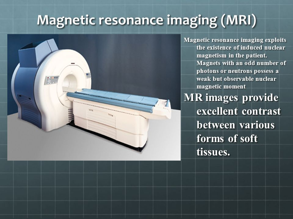 Magnetic resonance imaging (MRI) Magnetic resonance imaging exploits the existence of induced nuclear magnetism in the patient.