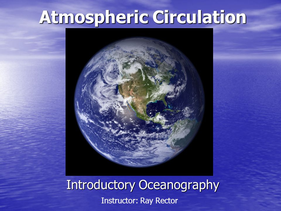 Introductory Oceanography Atmospheric Circulation Instructor: Ray Rector