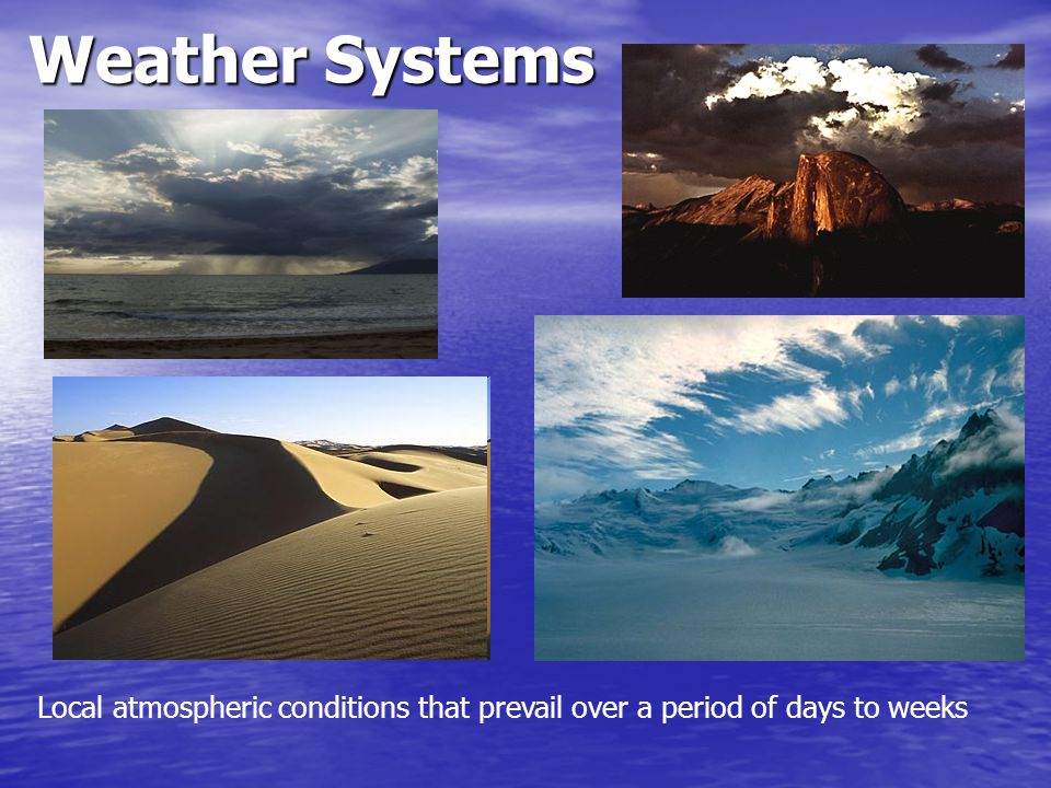 Weather Systems Local atmospheric conditions that prevail over a period of days to weeks