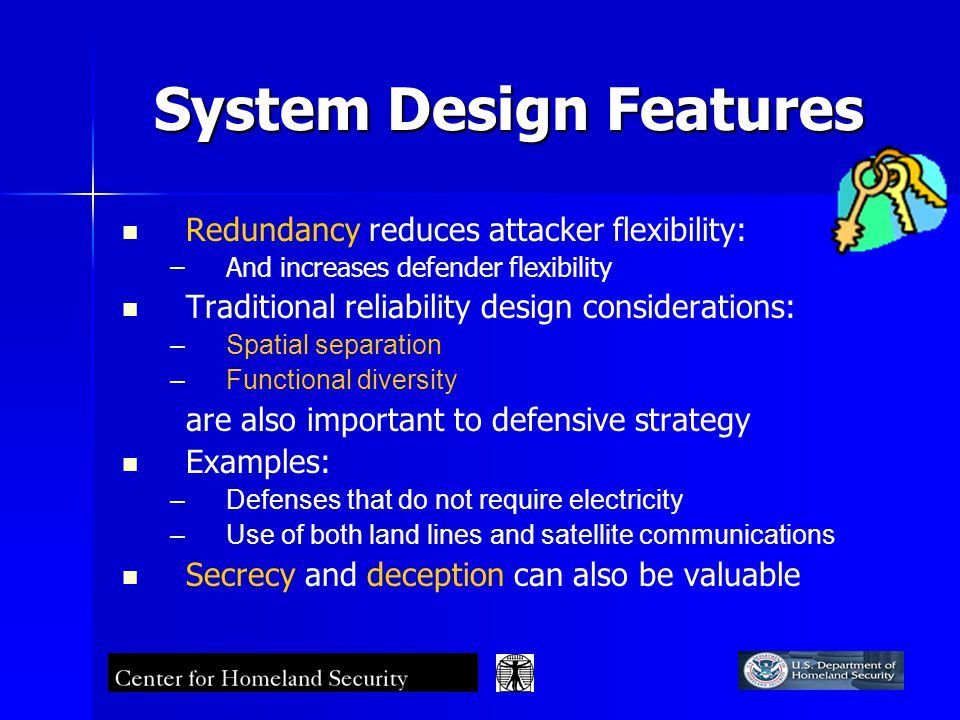 System Design Features Redundancy reduces attacker flexibility: – –And increases defender flexibility Traditional reliability design considerations: – –Spatial separation – –Functional diversity are also important to defensive strategy Examples: – –Defenses that do not require electricity – –Use of both land lines and satellite communications Secrecy and deception can also be valuable