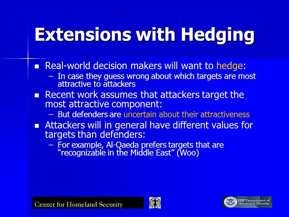 Extensions with Hedging Real-world decision makers will want to hedge: – –In case they guess wrong about which targets are most attractive to attackers Recent work assumes that attackers target the most attractive component: – –But defenders are uncertain about their attractiveness Attackers will in general have different values for targets than defenders: – –For example, Al-Qaeda prefers targets that are recognizable in the Middle East (Woo)