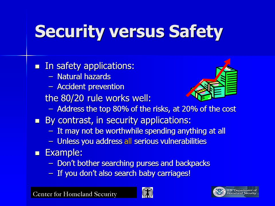 Security versus Safety In safety applications: In safety applications: –Natural hazards –Accident prevention the 80/20 rule works well: –Address the top 80% of the risks, at 20% of the cost By contrast, in security applications: By contrast, in security applications: –It may not be worthwhile spending anything at all –Unless you address all serious vulnerabilities Example: Example: –Don't bother searching purses and backpacks –If you don't also search baby carriages!
