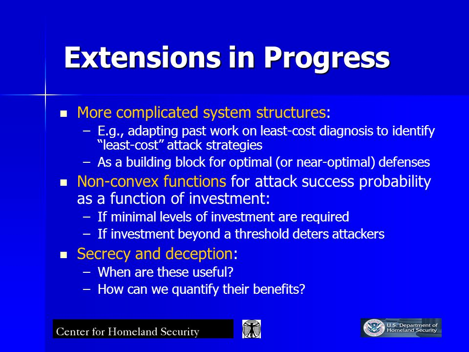 Extensions in Progress More complicated system structures: – –E.g., adapting past work on least-cost diagnosis to identify least-cost attack strategies – –As a building block for optimal (or near-optimal) defenses Non-convex functions for attack success probability as a function of investment: – –If minimal levels of investment are required – –If investment beyond a threshold deters attackers Secrecy and deception: – –When are these useful.