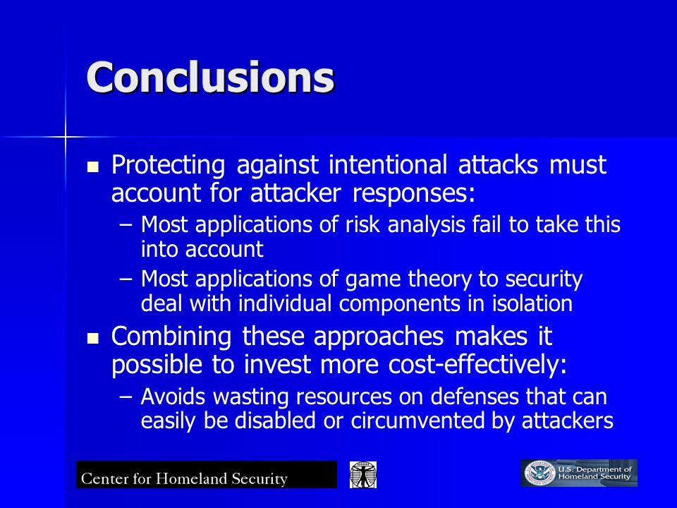 Conclusions Protecting against intentional attacks must account for attacker responses: – –Most applications of risk analysis fail to take this into account – –Most applications of game theory to security deal with individual components in isolation Combining these approaches makes it possible to invest more cost-effectively: – –Avoids wasting resources on defenses that can easily be disabled or circumvented by attackers