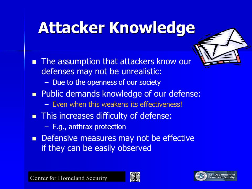 Attacker Knowledge The assumption that attackers know our defenses may not be unrealistic: – –Due to the openness of our society Public demands knowledge of our defense: – –Even when this weakens its effectiveness.