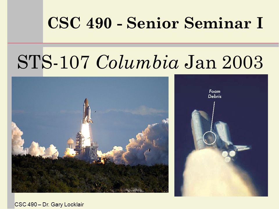 CSC 490 – Dr. Gary Locklair CSC 490 - Senior Seminar I STS-107 Columbia Jan 2003