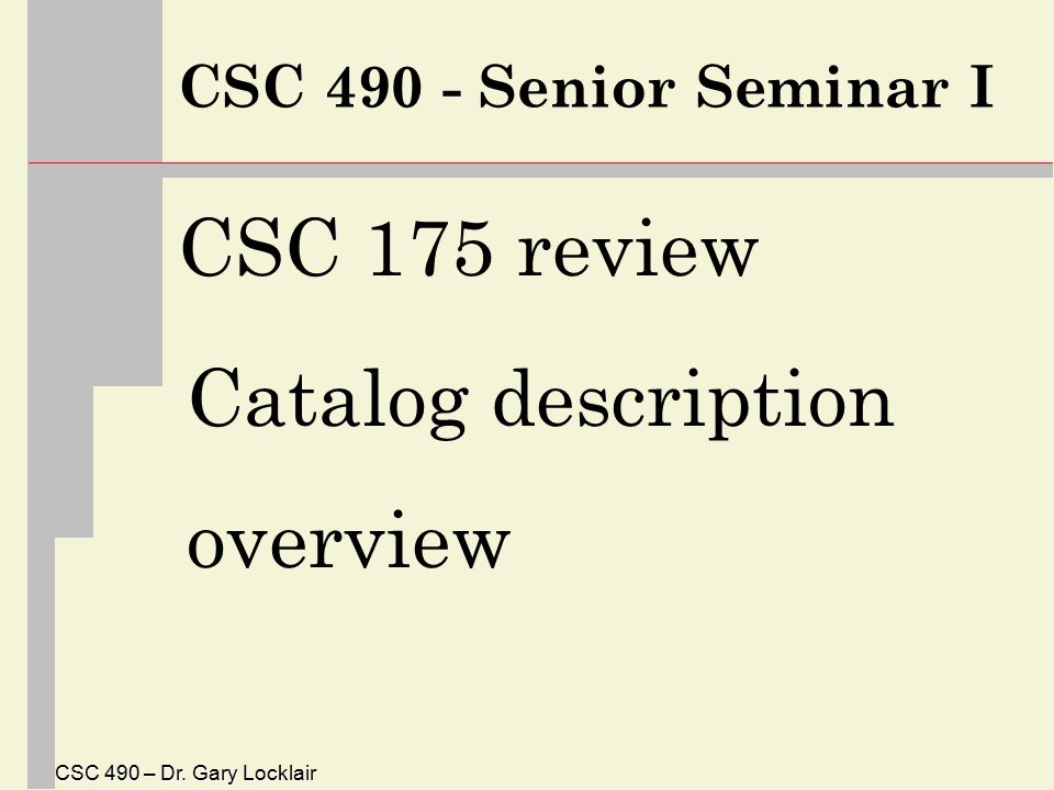 CSC 490 – Dr. Gary Locklair CSC 490 - Senior Seminar I CSC 175 review Catalog description overview