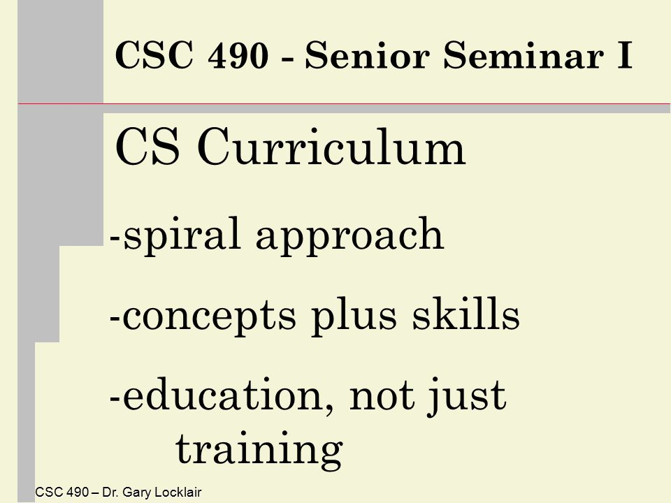 CSC 490 – Dr. Gary Locklair CSC 490 - Senior Seminar I CS Curriculum -spiral approach -concepts plus skills -education, not just training
