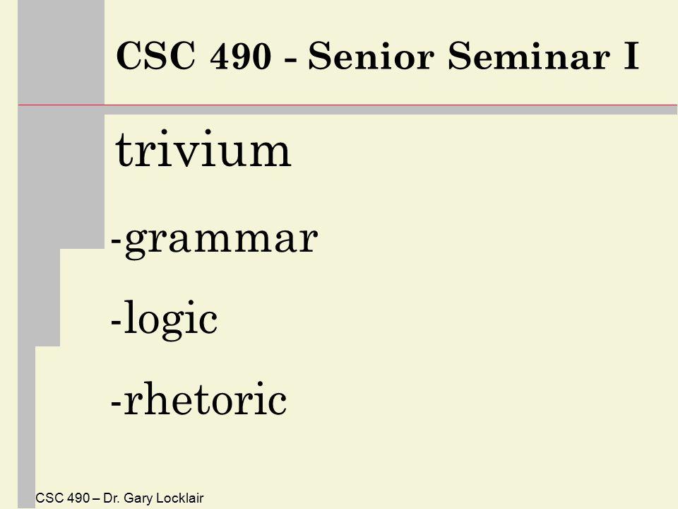 CSC 490 – Dr. Gary Locklair CSC 490 - Senior Seminar I trivium -grammar -logic -rhetoric