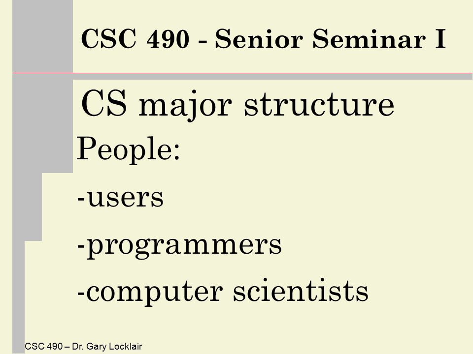 CSC 490 – Dr. Gary Locklair CSC 490 - Senior Seminar I CS major structure People: -users -programmers -computer scientists
