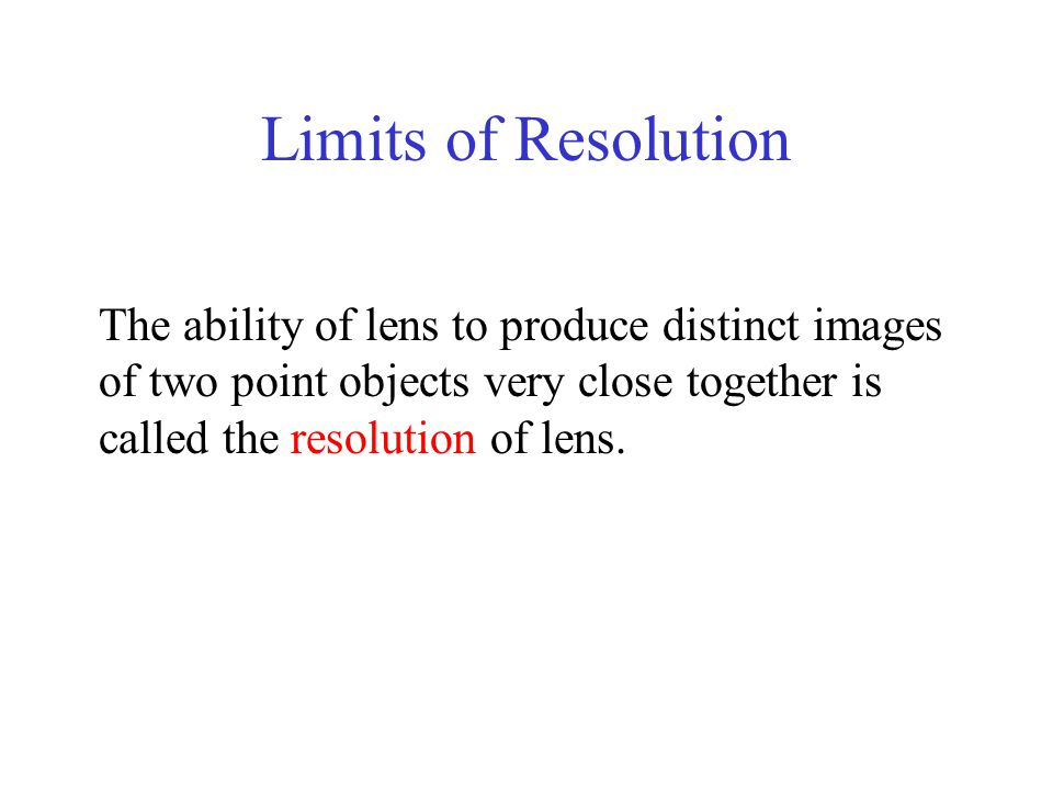 Limits of Resolution The ability of lens to produce distinct images of two point objects very close together is called the resolution of lens.