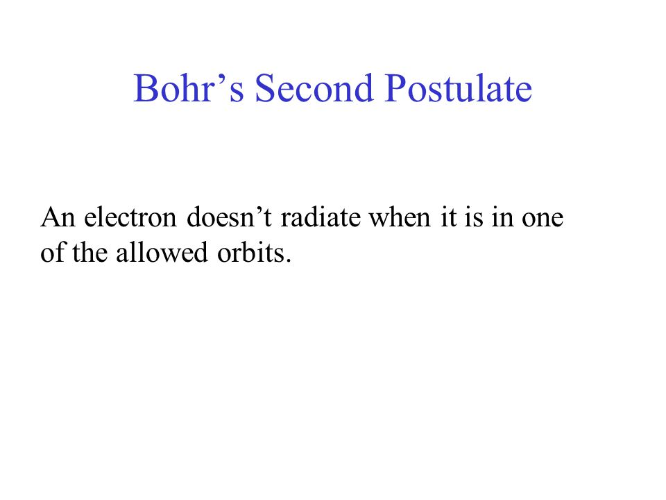 Bohr's Second Postulate An electron doesn't radiate when it is in one of the allowed orbits.