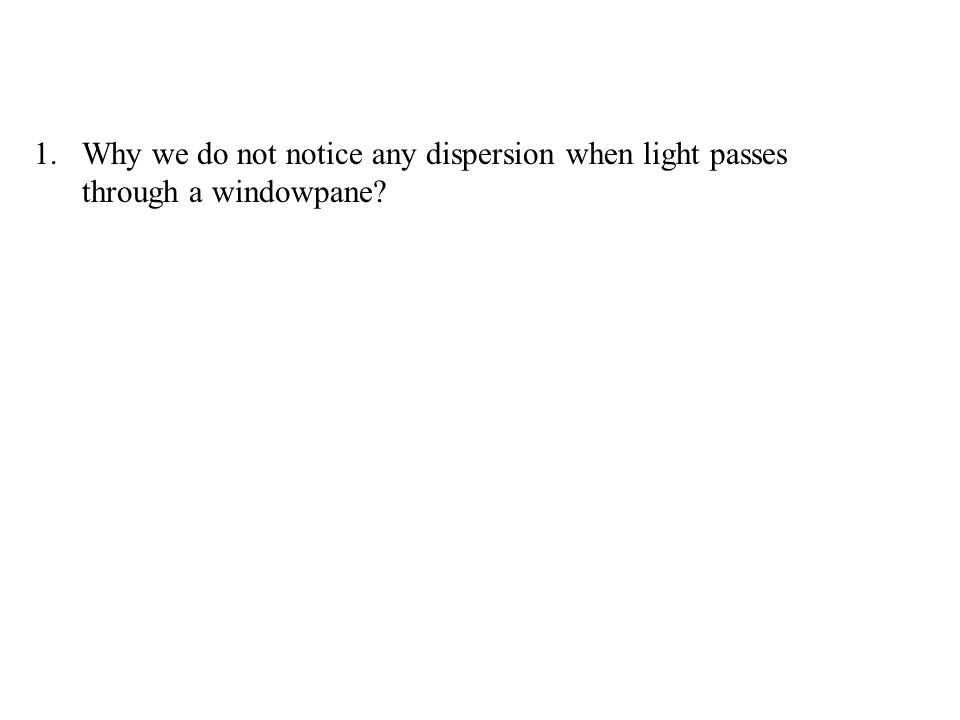 1.Why we do not notice any dispersion when light passes through a windowpane