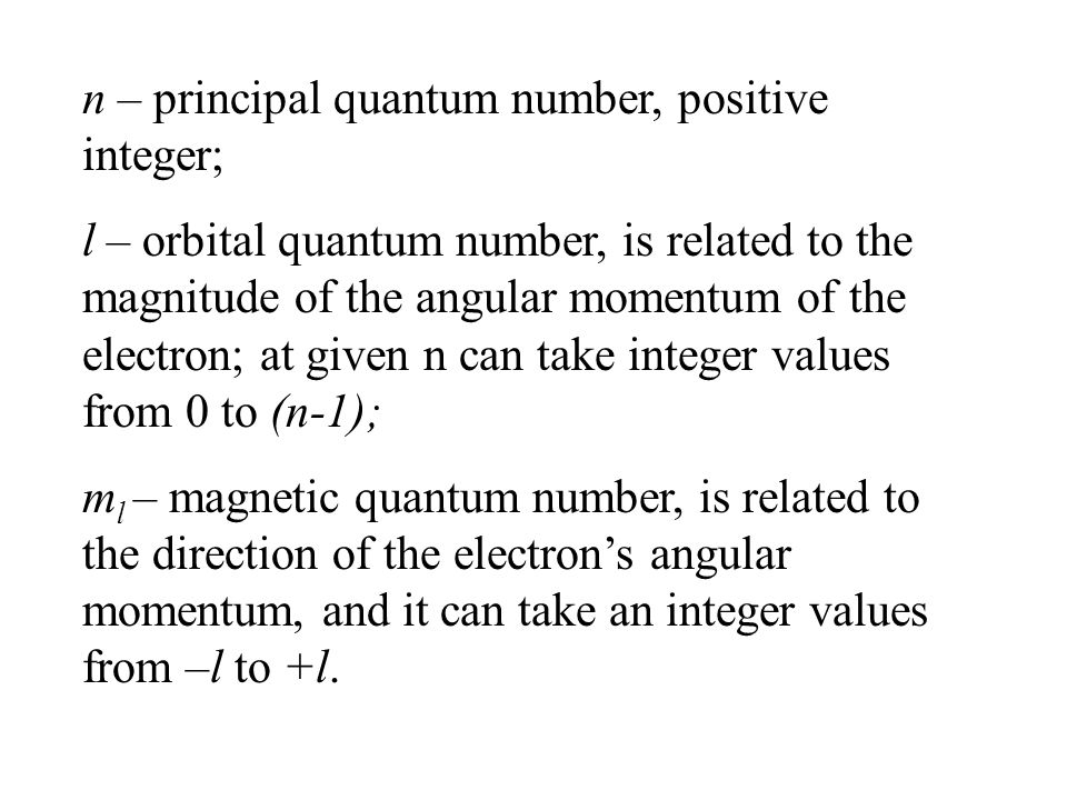 n – principal quantum number, positive integer; l – orbital quantum number, is related to the magnitude of the angular momentum of the electron; at given n can take integer values from 0 to (n-1); m l – magnetic quantum number, is related to the direction of the electron's angular momentum, and it can take an integer values from –l to +l.